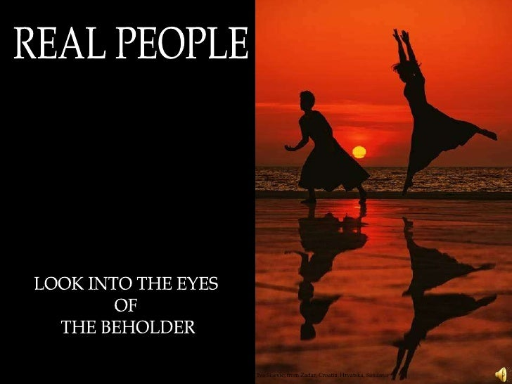 REAL PEOPLE<br />LOOK INTO THE EYES <br />OF <br />THE BEHOLDER<br />Ivo Sisevic, from Zadar, Croatia, Hrvatska, Sundance<...
