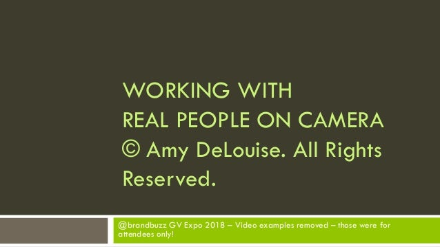 WORKING WITH REAL PEOPLE ON CAMERA © Amy DeLouise. All Rights Reserved. @brandbuzz GV Expo 2018 – Video examples removed –...