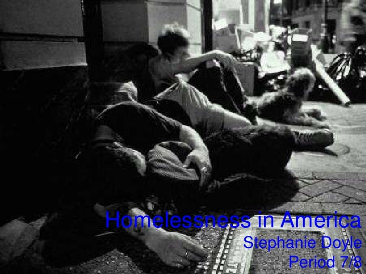 Homelessness in America<br />Stephanie Doyle<br />Period 7/8<br />