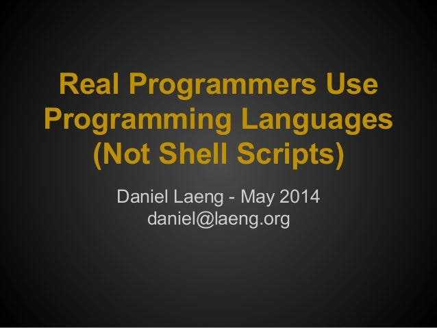 Real Programmers Use Programming Languages (Not Shell Scripts) Daniel Laeng - May 2014 daniel@laeng.org