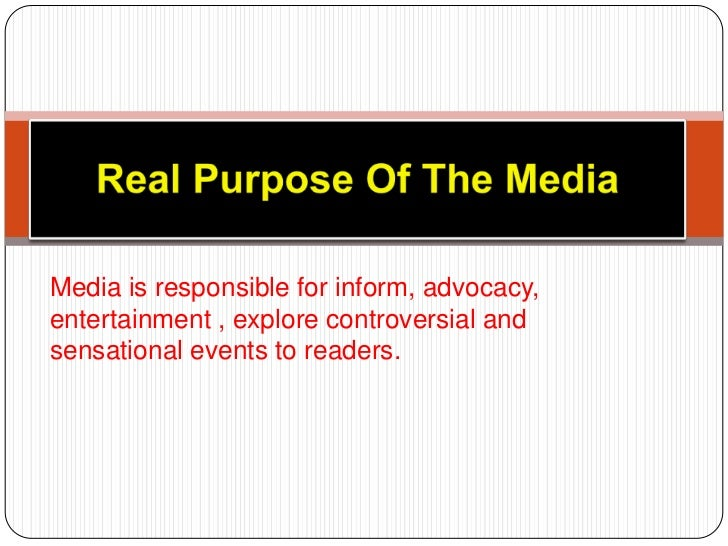 Real Purpose Of The Media <br />Media is responsible for inform, advocacy,entertainment , explore controversial and sensat...