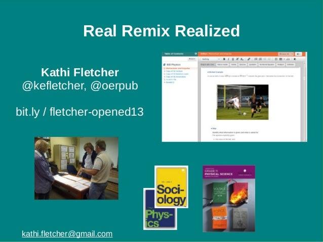 Real Remix Realized Kathi Fletcher @kefletcher, @oerpub bit.ly / fletcher-opened13  kathi.fletcher@gmail.com