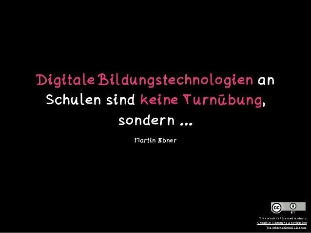 Digitale Bildungstechnologien an Schulen sind keine Turnübung, sondern … Martin Ebner This work is licensed under a  Crea...