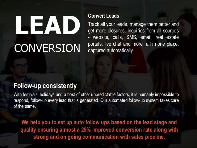 We help you to set up auto follow ups based on the lead stage and quality ensuring almost a 25% improved conversion rate a...