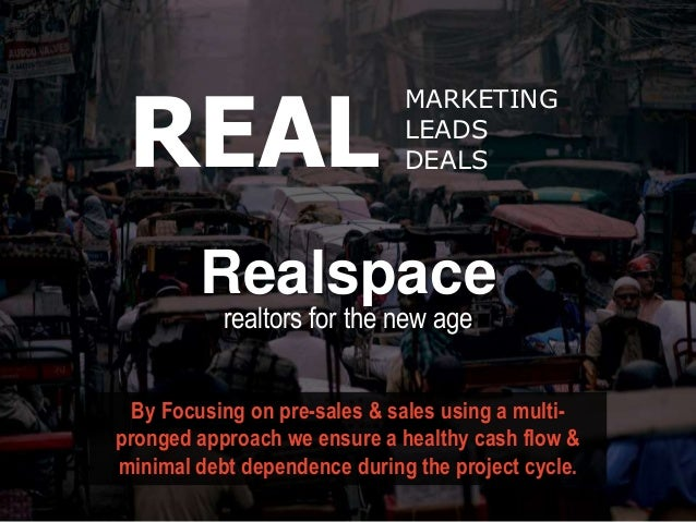 MARKETING LEADS DEALS Realspace REAL By Focusing on pre-sales & sales using a multi- pronged approach we ensure a healthy ...