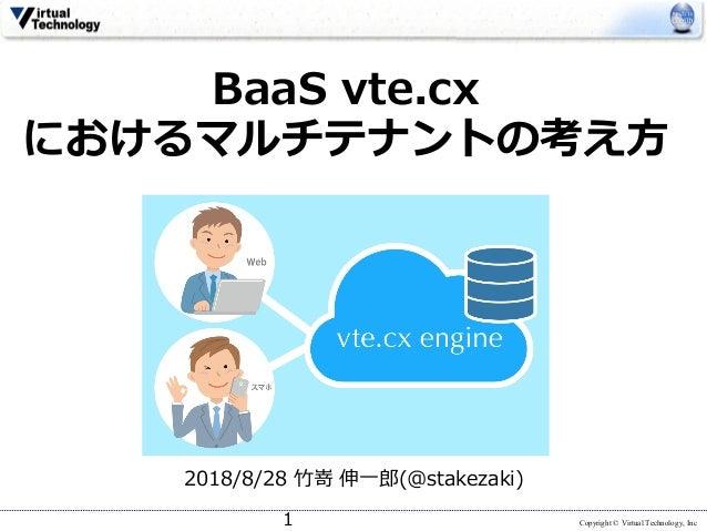 Copyright © Virtual Technology, Inc BaaS vte.cx におけるマルチテナントの考え⽅ 2018/8/28 ⽵嵜 伸⼀郎(@stakezaki) 1