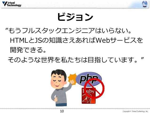 """Copyright © Virtual Technology, Inc ビジョン """"もうフルスタックエンジニアはいらない。 HTMLとJSの知識さえあればWebサービスを 開発できる。 そのような世界を私たちは⽬指しています。"""" 10"""