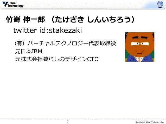 Copyright © Virtual Technology, Inc ⽵嵜 伸⼀郎 (たけざき しんいちろう) twitter id:stakezaki (有)バーチャルテクノロジー代表取締役 元⽇本IBM 元株式会社暮らしのデザインCTO 2