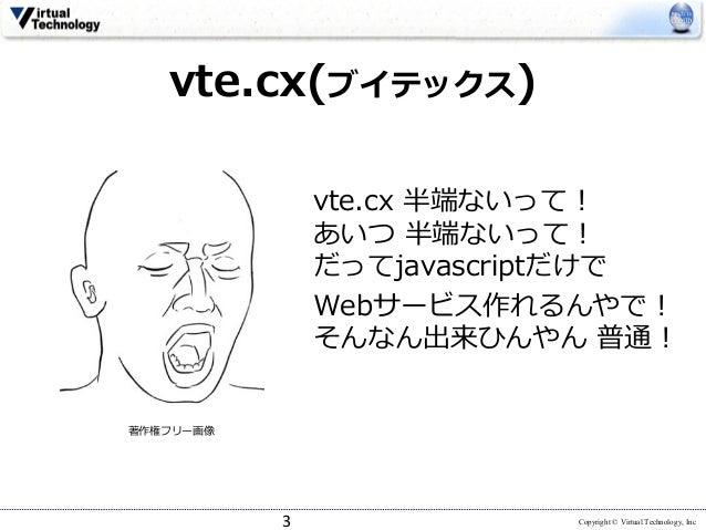 Copyright © Virtual Technology, Inc vte.cx 半端ないって! あいつ 半端ないって! だってjavascriptだけで Webサービス作れるんやで! そんなん出来ひんやん 普通! 3 vte.cx(ブイテ...