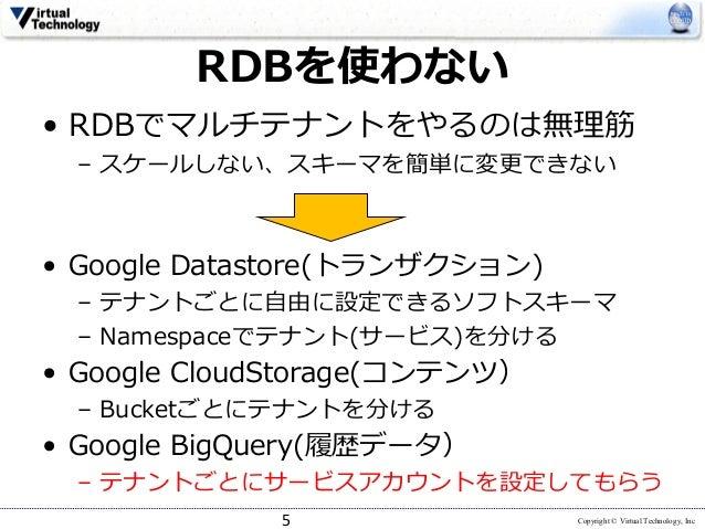 Copyright © Virtual Technology, Inc RDBを使わない • RDBでマルチテナントをやるのは無理筋 – スケールしない、スキーマを簡単に変更できない 5 • Google Datastore(トランザクション)...