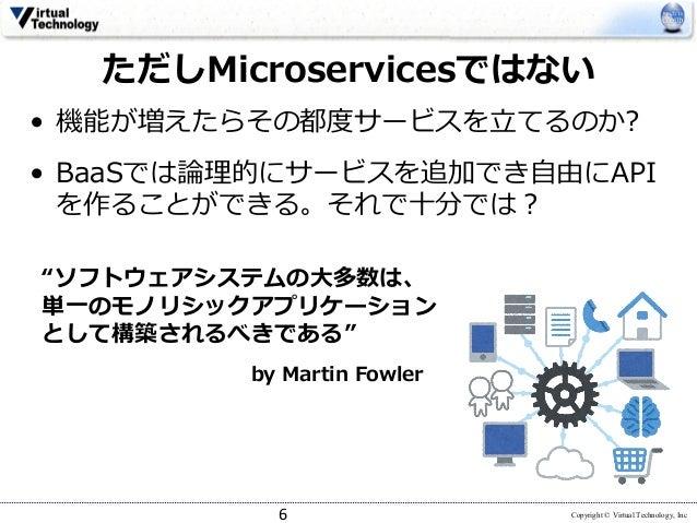 Copyright © Virtual Technology, Inc ただしMicroservicesではない • 機能が増えたらその都度サービスを⽴てるのか? • BaaSでは論理的にサービスを追加でき⾃由にAPI を作ることができる。それ...