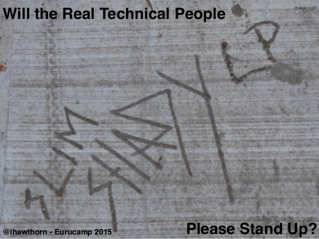 Will the Real Technical People Please Stand Up?@lhawthorn - Eurucamp 2015 mikecogh