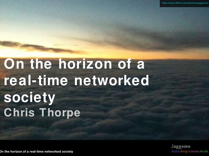 On the horizon of a real-time networked society Chris Thorpe http://www.flickr.com/photos/jaggeree/ On the horizon of a re...