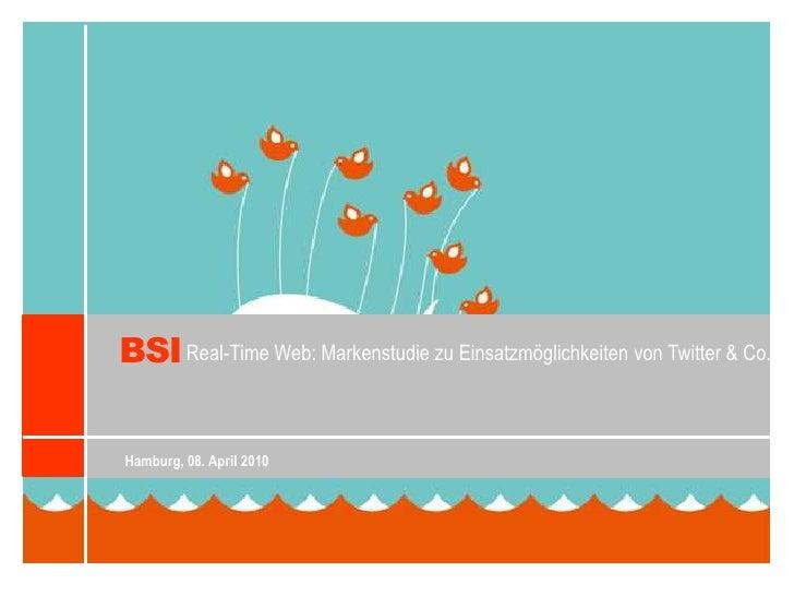 BSI<br />Real-Time Web: Markenstudie zu Einsatzmöglichkeiten von Twitter & Co.<br />Hamburg, 08. April 2010<br />