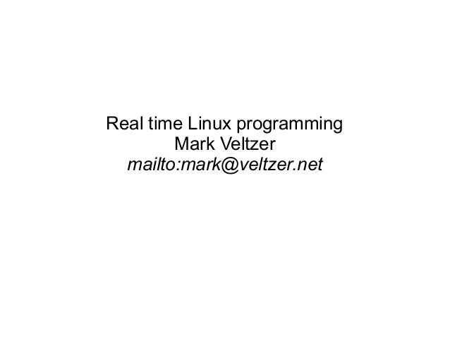 Real time Linux programming Mark Veltzer mailto:mark@veltzer.net