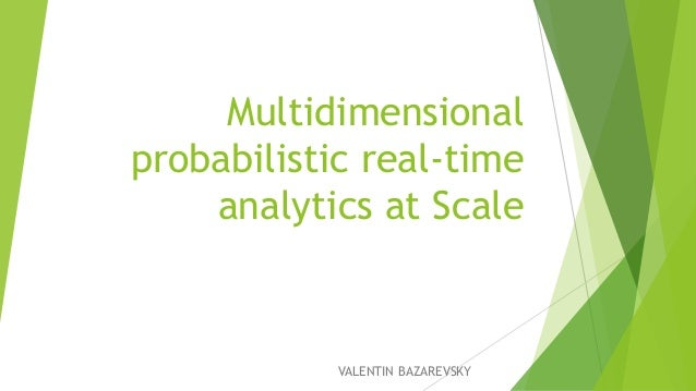 Multidimensional probabilistic real-time analytics at Scale VALENTIN BAZAREVSKY