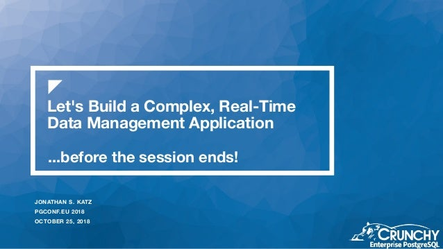 Let's Build a Complex, Real-Time Data Management Application JONATHAN S. KATZ PGCONF.EU 2018 OCTOBER 25, 2018 ...before th...