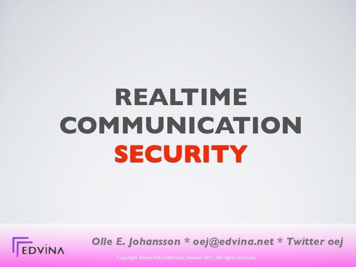 REALTIMECOMMUNICATION   SECURITY Olle E. Johansson * oej@edvina.net * Twitter oej     Copyright Edvina AB, Sollentuna, Swe...