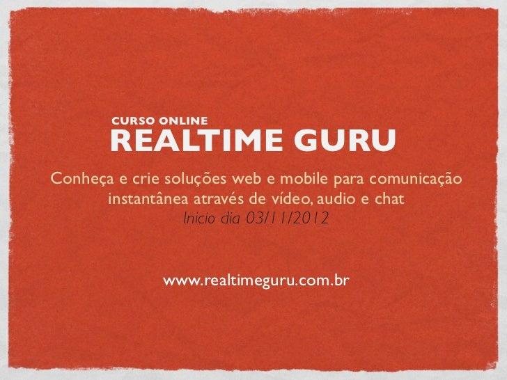 CURSO ONLINE       REALTIME GURUConheça e crie soluções web e mobile para comunicação      instantânea através de vídeo, a...