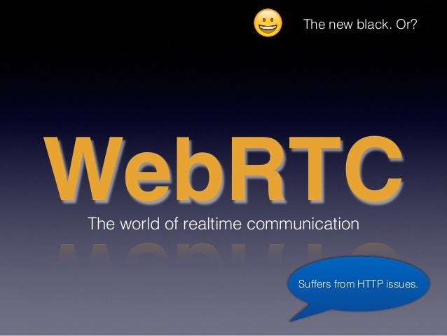 WebRTCThe world of realtime communication Suffers from HTTP issues. 😀 The new black. Or?