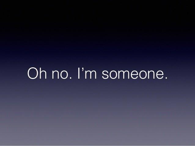 Oh no. I'm someone.