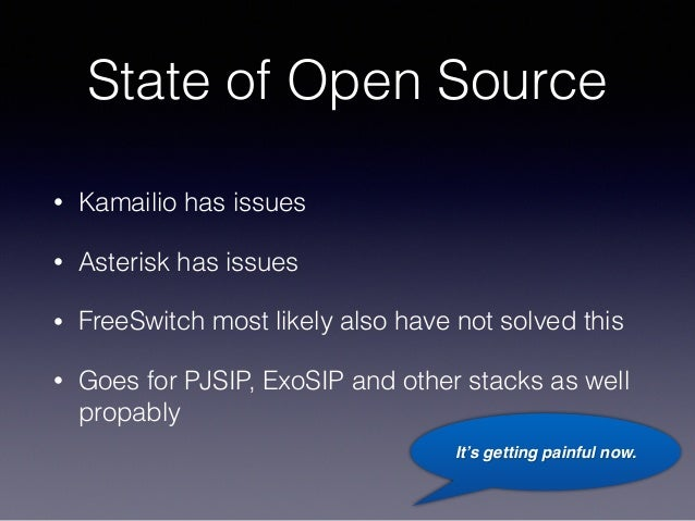 State of Open Source • Kamailio has issues • Asterisk has issues • FreeSwitch most likely also have not solved this • Goes...