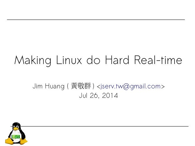 Making Linux do Hard Real-time Jim Huang ( 黃敬群 ) <jserv.tw@gmail.com> Jul 26, 2014