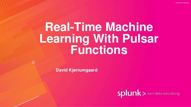 © 2020 SPLUNK INC. Real-Time Machine Learning With Pulsar Functions David Kjerrumgaard