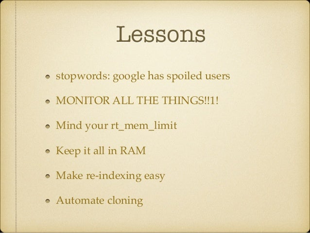 Lessons stopwords: google has spoiled users! MONITOR ALL THE THINGS!!1!! Mind your rt_mem_limit! Keep it all in RAM! Make ...