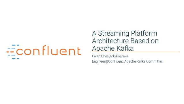 1 A Streaming Platform Architecture Based on Apache Kafka Ewen Cheslack-Postava Engineer@Confluent, Apache Kafka Committer