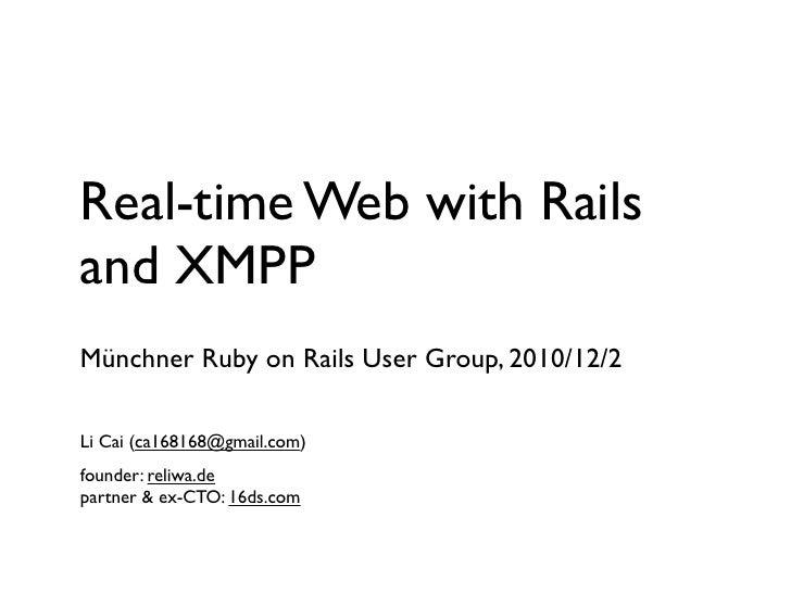 Real-time Web with Railsand XMPPMünchner Ruby on Rails User Group, 2010/12/2Li Cai (ca168168@gmail.com)founder: reliwa.dep...