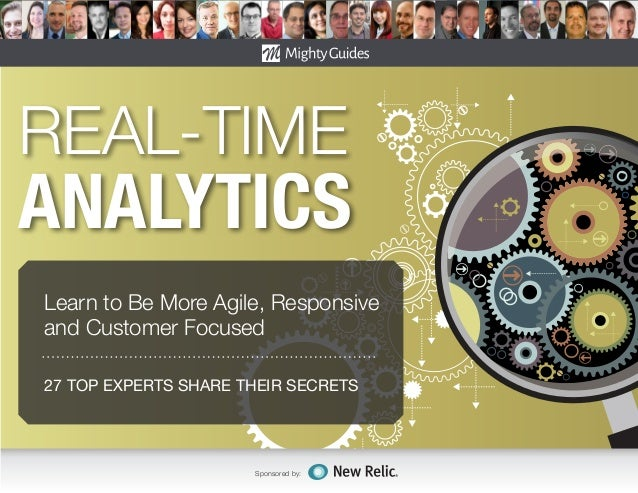 27 TOP EXPERTS SHARE THEIR SECRETS Sponsored by: REAL-TIME ANALYTICS Learn to Be More Agile, Responsive and Customer Focus...