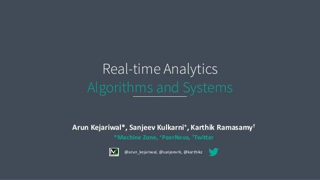 Real-time Analytics Algorithms and Systems Arun  Kejariwal*,  Sanjeev  Kulkarni+,  Karthik  Ramasamy☨   *Machi...