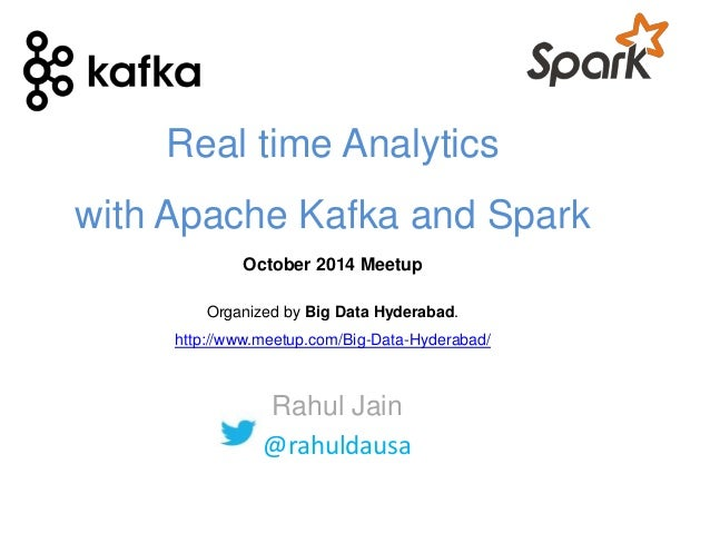 Real time Analytics  with Apache Kafka and Spark  October 2014 Meetup  Organized by Big Data Hyderabad.  http://www.meetup...