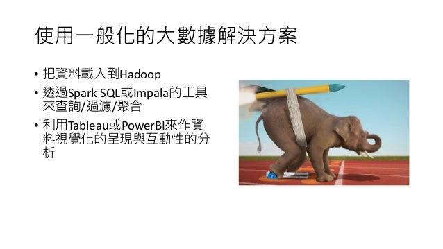 使用一般化的大數據解決方案 • 把資料載入到Hadoop • 透過Spark SQL或Impala的工具 來查詢/過濾/聚合 • 利用Tableau或PowerBI來作資 料視覺化的呈現與互動性的分 析