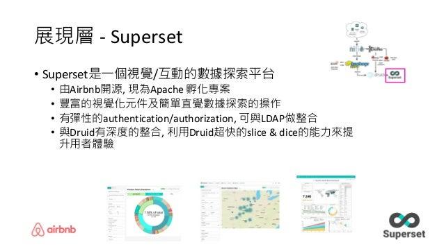 展現層 - Superset • Superset是一個視覺/互動的數據探索平台 • 由Airbnb開源, 現為Apache 孵化專案 • 豐富的視覺化元件及簡單直覺數據探索的操作 • 有彈性的authentication/authorizat...