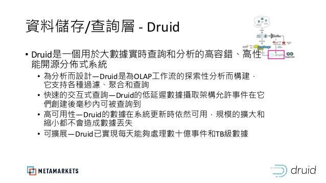 資料儲存/查詢層 - Druid • Druid是一個用於大數據實時查詢和分析的高容錯、高性 能開源分佈式系統 • 為分析而設計—Druid是為OLAP工作流的探索性分析而構建, 它支持各種過濾、聚合和查詢 • 快速的交互式查詢—Druid的低...