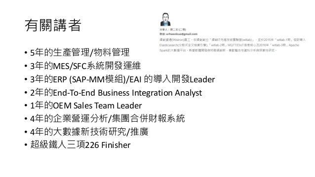 有關講者 • 5年的生產管理/物料管理 • 3年的MES/SFC系統開發運維 • 3年的ERP (SAP-MM模組)/EAI 的導入開發Leader • 2年的End-To-End Business Integration Analyst • ...