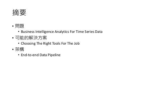 摘要 • 問題 • Business Intelligence Analytics For Time Series Data • 可能的解決方案 • Choosing The Right Tools For The Job • 架構 • End...