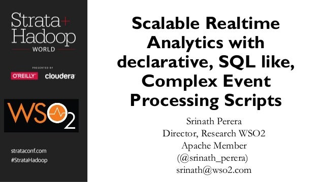 Scalable Realtime Analytics with declarative, SQL like, Complex Event Processing Scripts Srinath Perera Director, Research...
