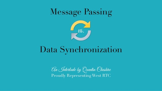 Message Passing vs. Data Synchronization An Interlude by Quentin Cheshire Proudly Representing West RTC