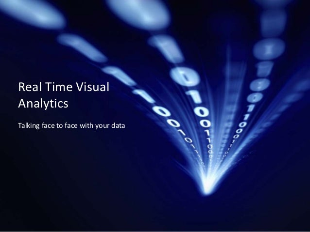 Real Time VisualAnalyticsTalking face to face with your data