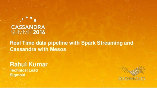 Rahul Kumar Technical Lead Sigmoid Real Time data pipeline with Spark Streaming and Cassandra with Mesos