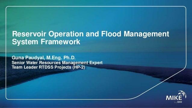 Reservoir Operation and Flood Management System Framework Guna Paudyal, M.Eng. Ph.D. Senior Water Resources Management Exp...