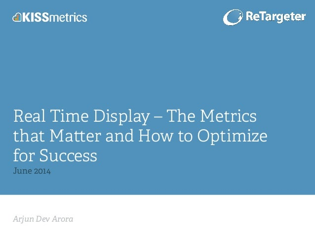 Arjun Dev Arora! Real Time Display – The Metrics that Ma er and How to Optimize for Success June 2014!