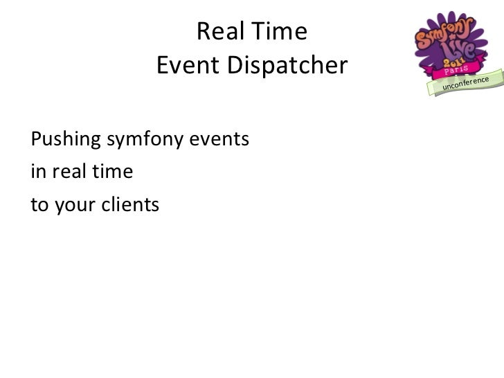 Real Time Event Dispatcher <ul><li>Pushing symfony events </li></ul><ul><li>in real time </li></ul><ul><li>to your clients...