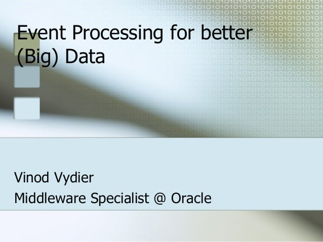 Event Processing for better (Big) Data Vinod Vydier Middleware Specialist @ Oracle