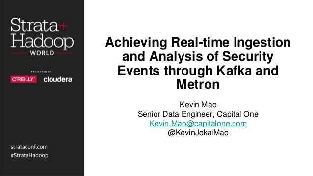 Achieving Real-time Ingestion and Analysis of Security Events through Kafka and Metron Kevin Mao Senior Data Engineer, Cap...