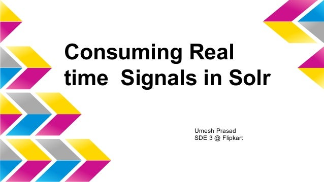 Consuming Real time Signals in Solr Umesh Prasad SDE 3 @ Flipkart