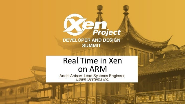 Real Time in Xen on ARM Andrii Anisov, Lead Systems Engineer, Epam Systems Inc.
